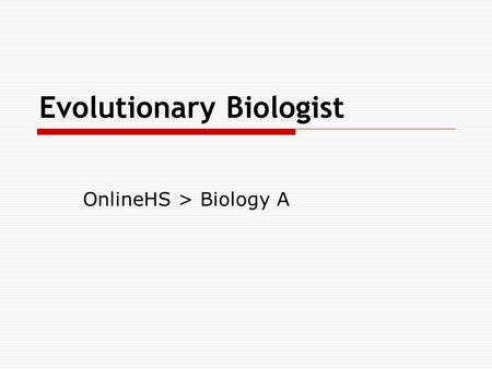 Evolutionary Biologist OnlineHS > Biology A. Overview  View this PowerPoint and record the items in your journal.  Read the Evolutionary Biologist Interview.
