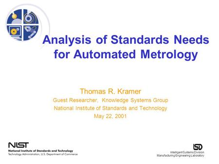 Intelligent Systems Division Manufacturing Engineering Laboratory Analysis of Standards Needs for Automated Metrology Thomas R. Kramer Guest Researcher,