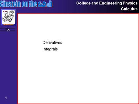College and Engineering Physics Calculus 1 TOC Derivatives Integrals.