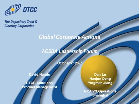 Global Corporate Actions ACSDA Leadership Forum October 9 th 2007 David Hands DTCC Solutions Product Management David Hands DTCC Solutions Product Management.