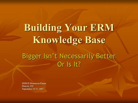 Building Your ERM Knowledge Base Bigger Isn't Necessarily Better Or Is It? NISO E-Resources Forum Denver, CO September 24-25, 2007.