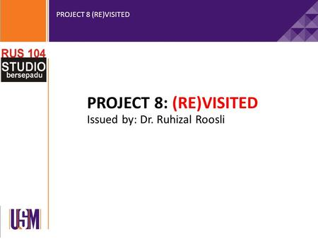 PROJECT 8 (RE)VISITED PROJECT 8: (RE)VISITED Issued by: Dr. Ruhizal Roosli.