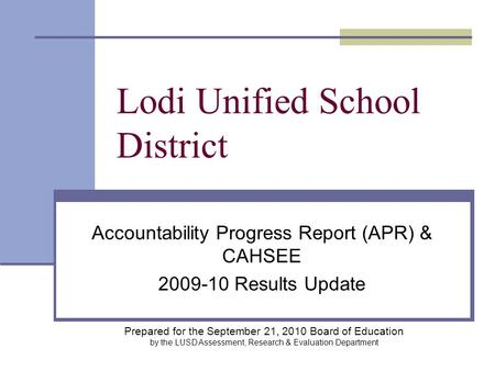 Lodi Unified School District Accountability Progress Report (APR) & CAHSEE 2009-10 Results Update Prepared for the September 21, 2010 Board of Education.