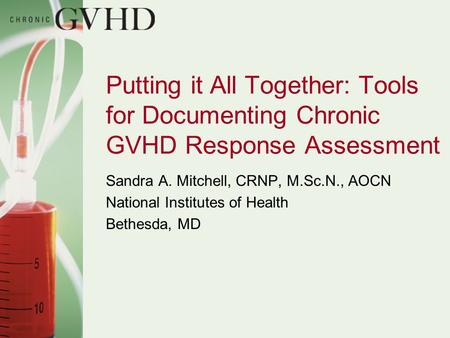 Putting it All Together: Tools for Documenting Chronic GVHD Response Assessment Sandra A. Mitchell, CRNP, M.Sc.N., AOCN National Institutes of Health Bethesda,