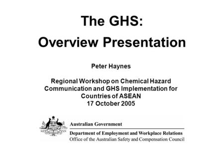 The GHS: Overview Presentation Peter Haynes Regional Workshop on Chemical Hazard Communication and GHS Implementation for Countries of ASEAN 17 October.