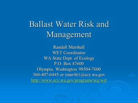 Ballast Water Risk and Management Randall Marshall WET Coordinator WA State Dept. of Ecology P.O. Box 47600 Olympia, Washington 98504-7600 360-407-6445.