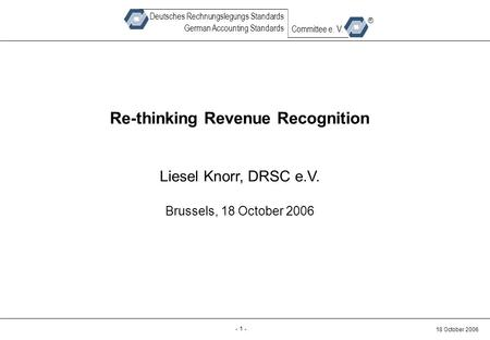 Back-up - 1 - 18 October 2006 Deutsches Rechnungslegungs Standards German Accounting Standards Committee e. V. ® Re-thinking Revenue Recognition Liesel.