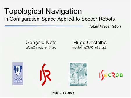 Topological Navigation in Configuration Space Applied to Soccer Robots Gonçalo Neto ISLab Presentation Hugo Costelha