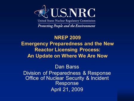 NREP 2009 Emergency Preparedness and the New Reactor Licensing Process: An Update on Where We Are Now Dan Barss Division of Preparedness & Response Office.