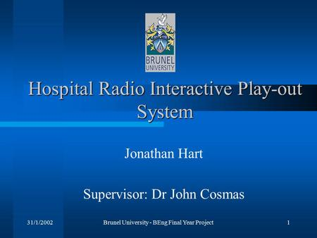 31/1/2002Brunel University - BEng Final Year Project1 Hospital Radio Interactive Play-out System Jonathan Hart Supervisor: Dr John Cosmas.