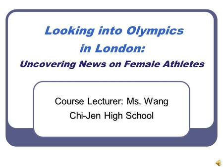 Looking into <strong>Olympics</strong> in London: Uncovering News on Female Athletes Course Lecturer: Ms. Wang Chi-Jen High School.
