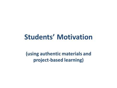 Students' Motivation (using authentic materials and project-based learning)