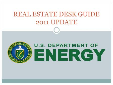 REAL ESTATE DESK GUIDE 2011 UPDATE. Why Update the Desk Guide? Published in 2004 Light on details References 4300.1C (written in 1992) DOE O 4300.1C.