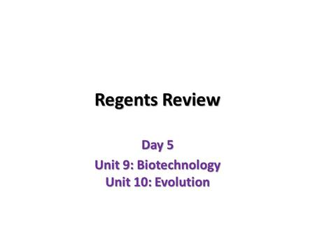 Regents Review Day 5 Unit 9: Biotechnology Unit 10: Evolution.