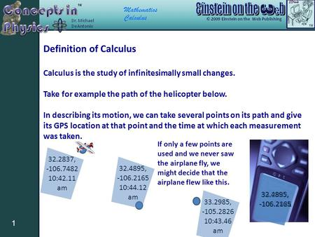 Mathematics Calculus 1 Definition of Calculus Calculus is the study of infinitesimally small changes. Take for example the path of the helicopter below.