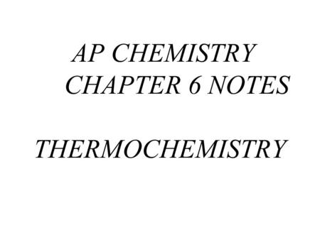 AP CHEMISTRY CHAPTER 6 NOTES THERMOCHEMISTRY. Energy- the capacity to do work or to produce heat.