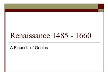 Renaissance 1485 - 1660 A Flourish of Genius.