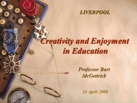 Creativity and Enjoyment in Education Professor Bart McGettrick LIVERPOOL 24 April 2008.