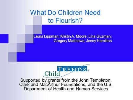 What Do Children Need to Flourish? Supported by grants from the John Templeton, Clark and MacArthur Foundations, and the U.S. Department of Health and.