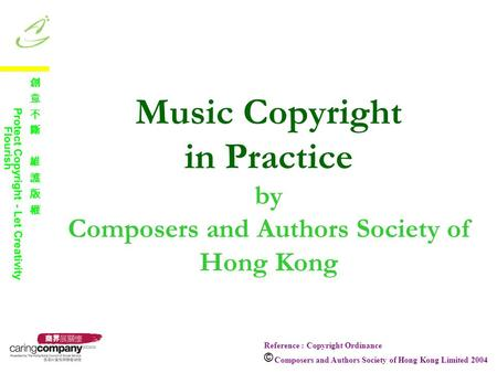 Music Copyright in Practice by Composers and Authors Society of Hong Kong Reference : Copyright Ordinance Composers and Authors Society of Hong Kong Limited.
