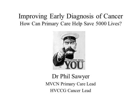 Improving Early Diagnosis of Cancer How Can Primary Care Help Save 5000 Lives? Dr Phil Sawyer MVCN Primary Care Lead HVCCG Cancer Lead.