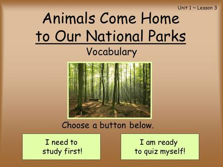 Animals Come Home to Our National Parks Vocabulary I need to study first! I am ready to quiz myself! Choose a button below. Unit 1 ~ Lesson 3.