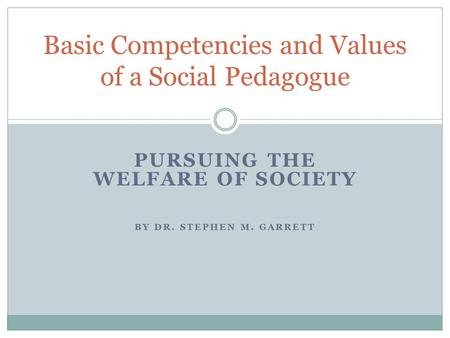 PURSUING THE WELFARE OF SOCIETY BY DR. STEPHEN M. GARRETT Basic Competencies and Values of a Social Pedagogue.
