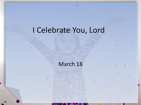 I Celebrate You, Lord March 18. Think About It What are some of your favorite celebrations? How might you celebrate God?  This week we look at how we.