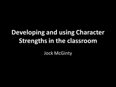 Developing and using Character Strengths in the classroom Jock McGinty.