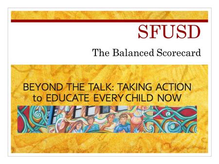 SFUSD The Balanced Scorecard. Objective of this presentation To inform the San Francisco Arts Providers of the essential elements of SFUSD's Strategic.