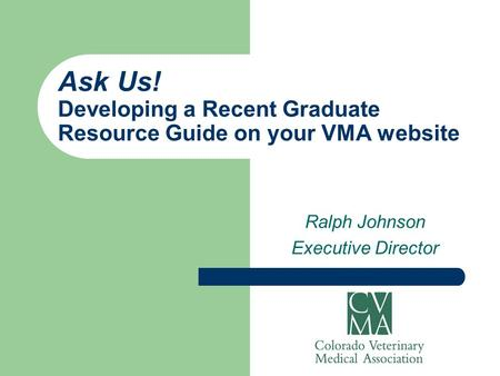 Ask Us! Developing a Recent Graduate Resource Guide on your VMA website Ralph Johnson Executive Director.