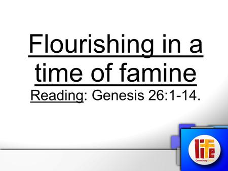 Flourishing in a time of famine Reading: Genesis 26:1-14.