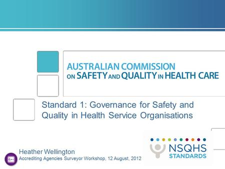 Standard 1: Governance for Safety and Quality in Health Service Organisations Heather Wellington Accrediting Agencies Surveyor Workshop, 12 August, 2012.