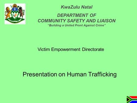 "Presentation on Human Trafficking Victim Empowerment Directorate KwaZulu Natal DEPARTMENT OF COMMUNITY SAFETY AND LIAISON ""Building a United Front Against."