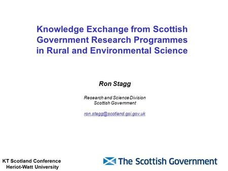 KT Scotland Conference Heriot-Watt University Knowledge Exchange from Scottish Government Research Programmes in Rural and Environmental Science Ron Stagg.
