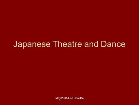 May 2005 Lisa Doolittle Japanese Theatre and Dance.