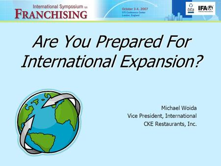 Are You Prepared For International Expansion? Michael Woida Vice President, International CKE Restaurants, Inc.