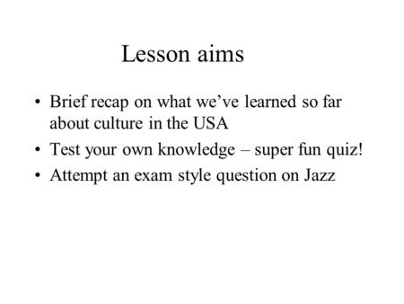 Lesson aims Brief recap on what we've learned so far about culture in the USA Test your own knowledge – super fun quiz! Attempt an exam style question.