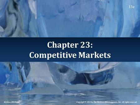 Chapter 23: Competitive Markets Copyright © 2013 by The McGraw-Hill Companies, Inc. All rights reserved. McGraw-Hill/Irwin 13e.