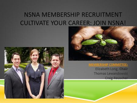 NSNA MEMBERSHIP RECRUITMENT CULTIVATE YOUR CAREER: JOIN NSNA! MEMBERSHIP COMMITTEE: MEMBERSHIP COMMITTEE: Elizabeth Long, Chair Thomas Lewandowski Craig.