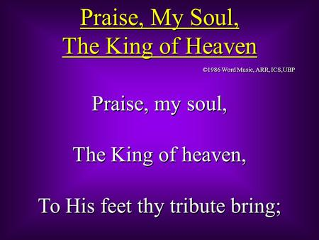 Praise, My Soul, The King of Heaven Praise, My Soul, The King of Heaven Praise, my soul, The King of heaven, To His feet thy tribute bring; Praise, my.