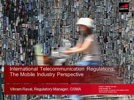 © GSMA 2011 Vikram Raval, Regulatory Manager, GSMA International Telecommunication Regulations: The Mobile Industry Perspective Restricted - Confidential.