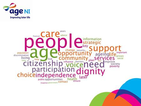 Vision: to create a world in which older people flourish About Age NI Mission: to improve and enhance the lives of older people.