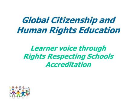 Global Citizenship and Human Rights Education Learner voice through Rights Respecting Schools Accreditation.
