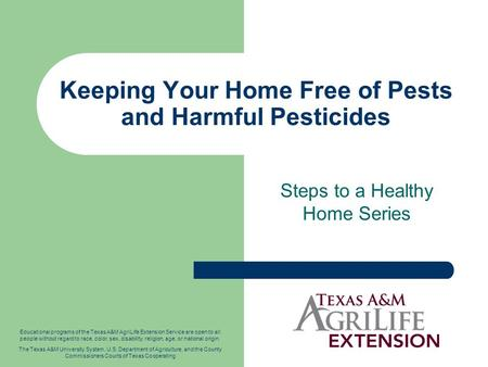 Keeping Your Home Free of Pests and Harmful Pesticides Steps to a Healthy Home Series Educational programs of the Texas A&M AgriLife Extension Service.