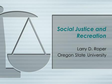Social Justice and Recreation Larry D. Roper Oregon State University.