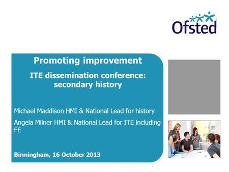 Promoting improvement ITE dissemination conference: secondary history Michael Maddison HMI & National Lead for history Angela Milner HMI & National Lead.