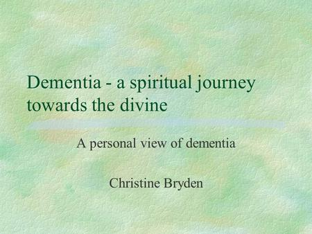 Dementia - a spiritual journey towards the divine A personal view of dementia Christine Bryden.