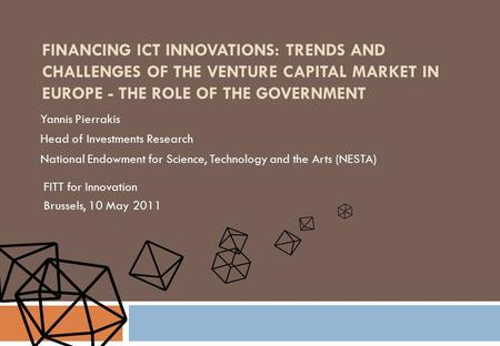 FINANCING ICT INNOVATIONS: TRENDS AND CHALLENGES OF THE VENTURE CAPITAL MARKET IN EUROPE - THE ROLE OF THE GOVERNMENT Yannis Pierrakis Head of Investments.