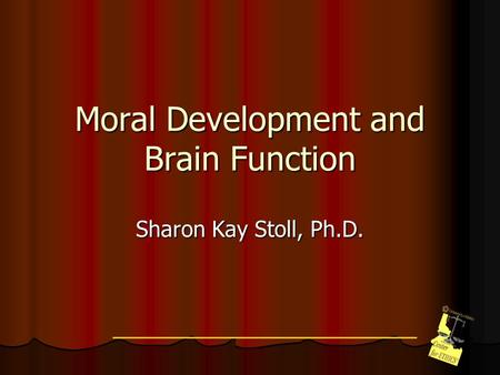 Moral Development and Brain Function Sharon Kay Stoll, Ph.D.